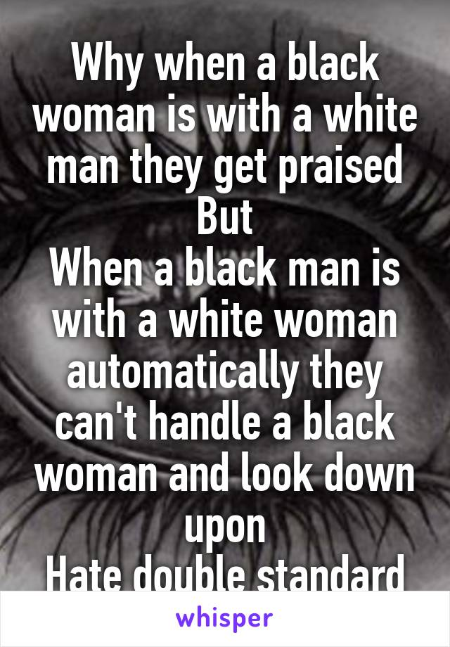 Why when a black woman is with a white man they get praised But When a black man is with a white woman automatically they can't handle a black woman and look down upon Hate double standard