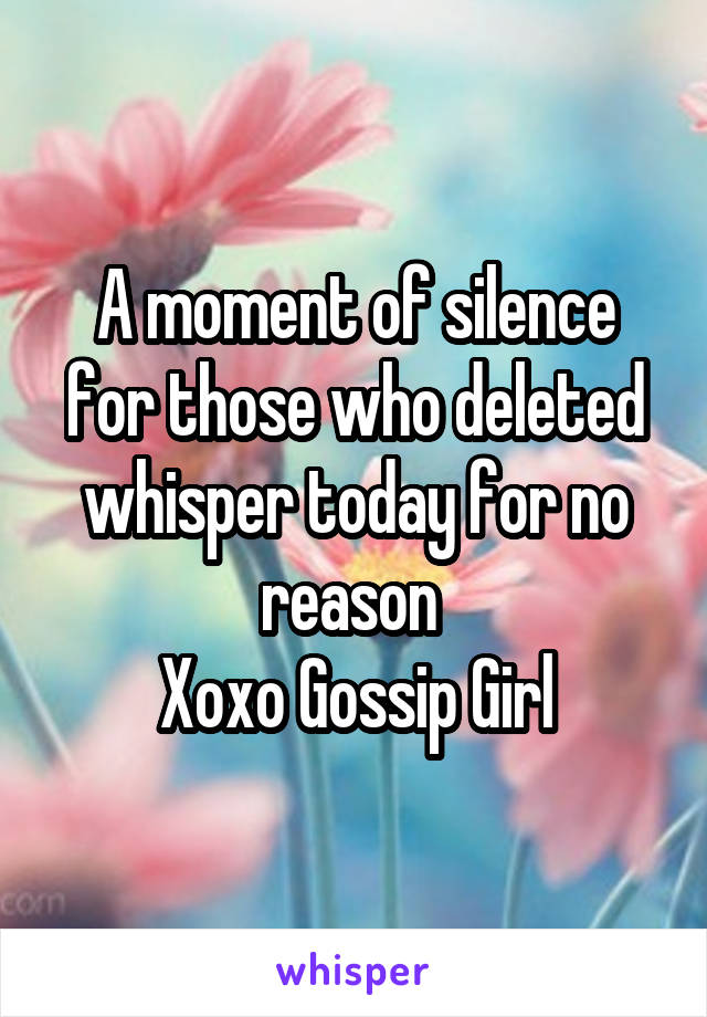 A moment of silence for those who deleted whisper today for no reason  Xoxo Gossip Girl