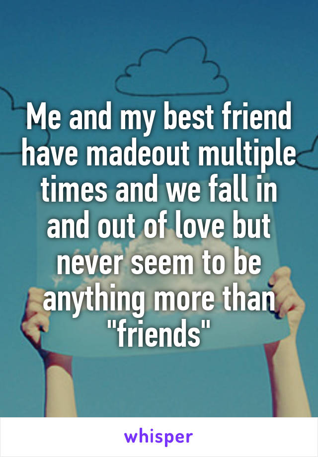 """Me and my best friend have madeout multiple times and we fall in and out of love but never seem to be anything more than """"friends"""""""
