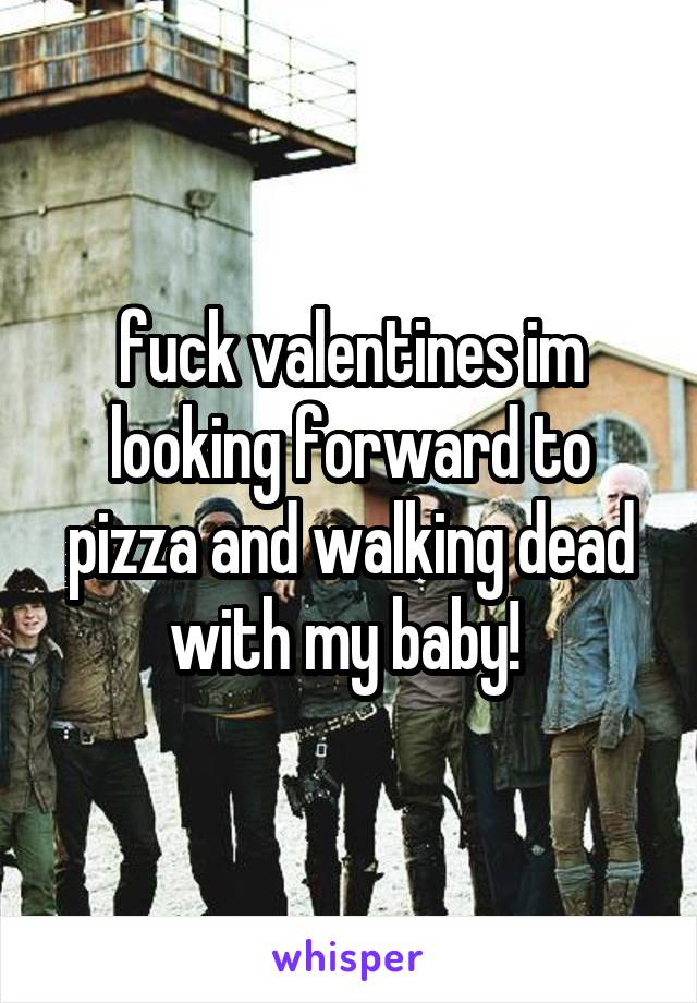 fuck valentines im looking forward to pizza and walking dead with my baby!