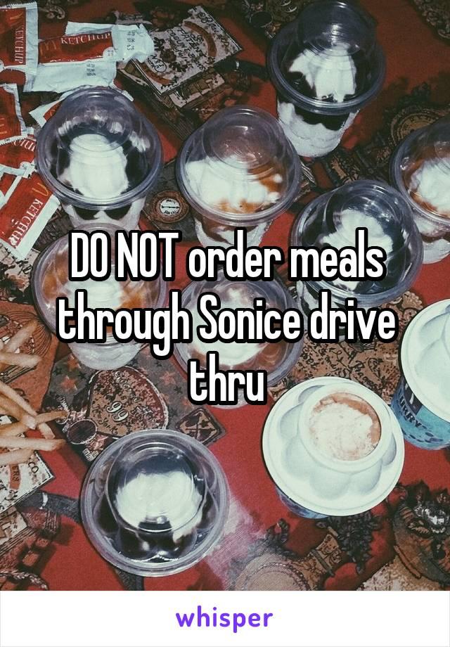 DO NOT order meals through Sonice drive thru