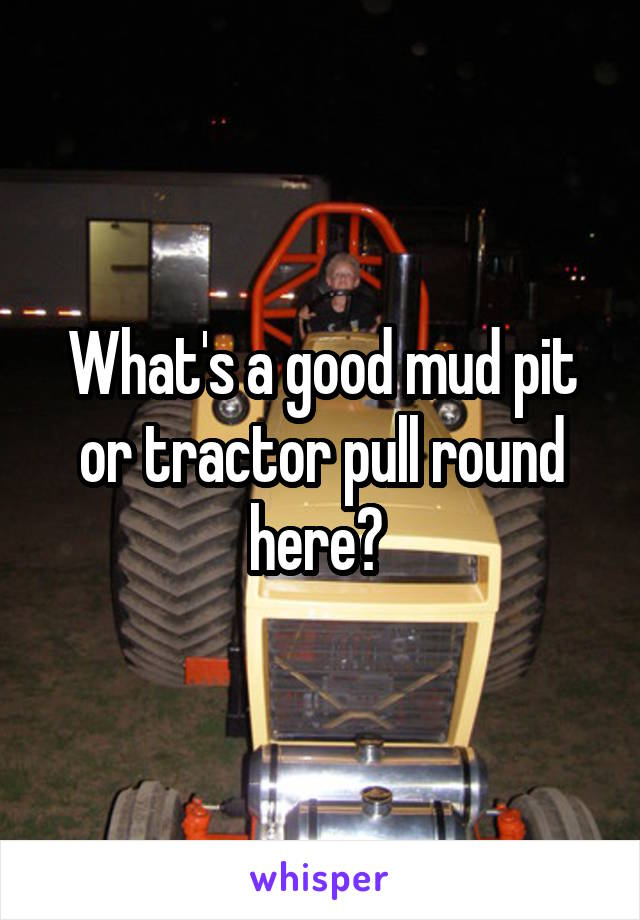 What's a good mud pit or tractor pull round here?