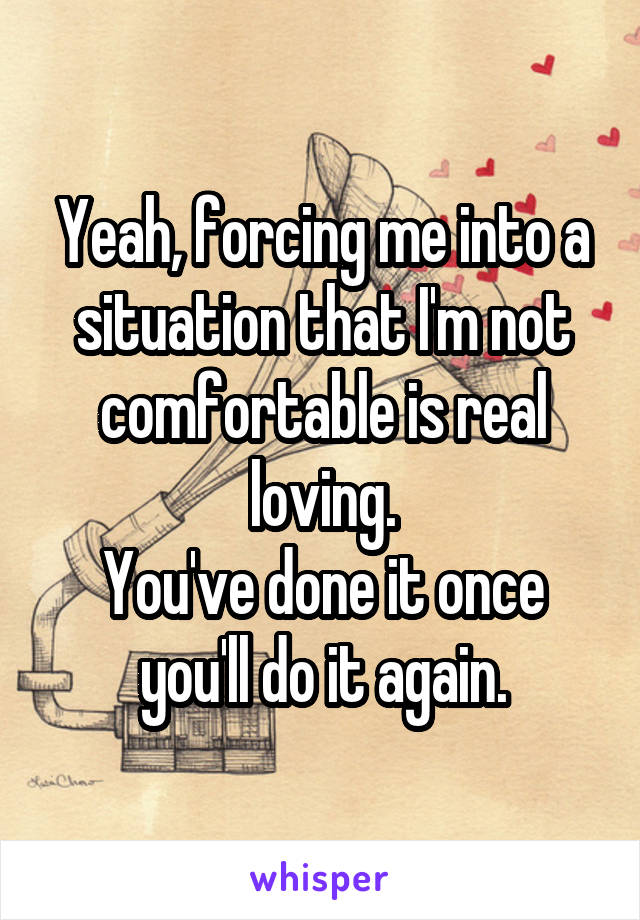 Yeah, forcing me into a situation that I'm not comfortable is real loving. You've done it once you'll do it again.