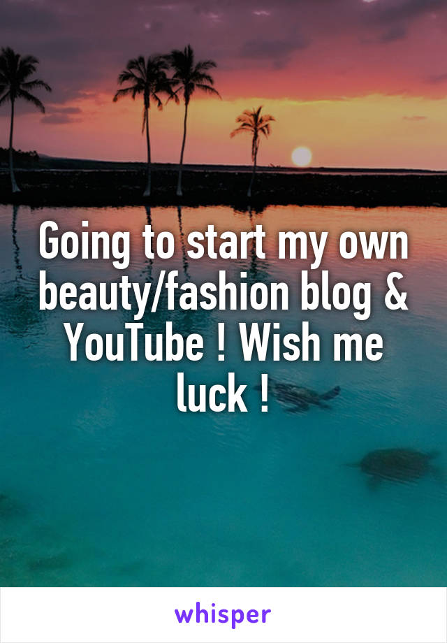 Going to start my own beauty/fashion blog & YouTube ! Wish me luck !