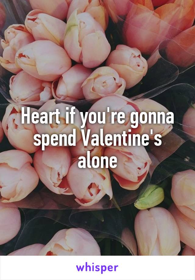 Heart if you're gonna spend Valentine's alone