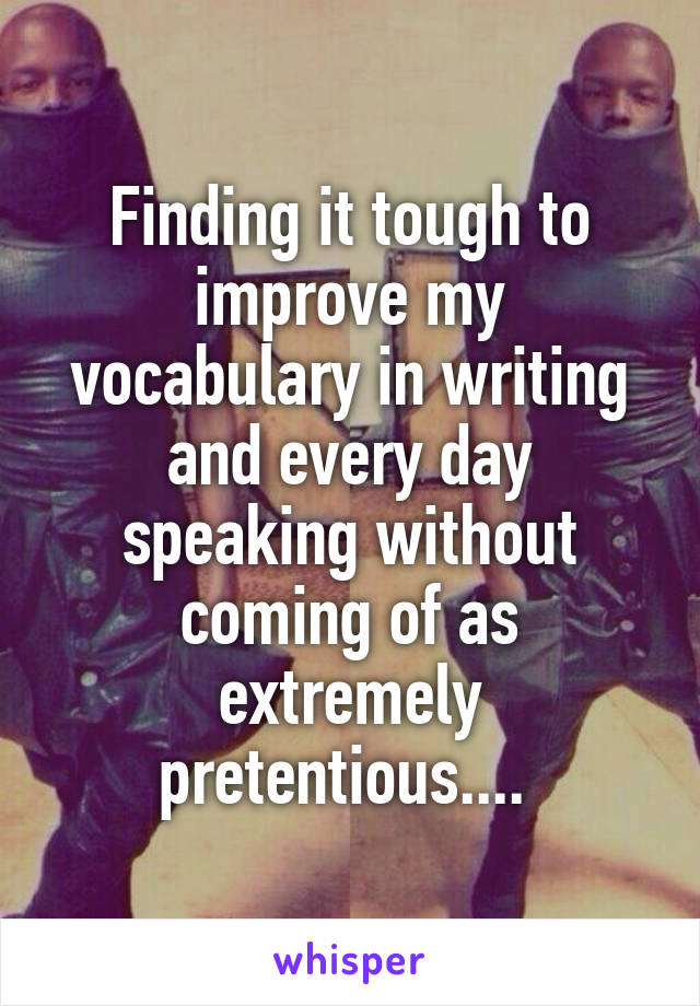 Finding it tough to improve my vocabulary in writing and every day speaking without coming of as extremely pretentious....