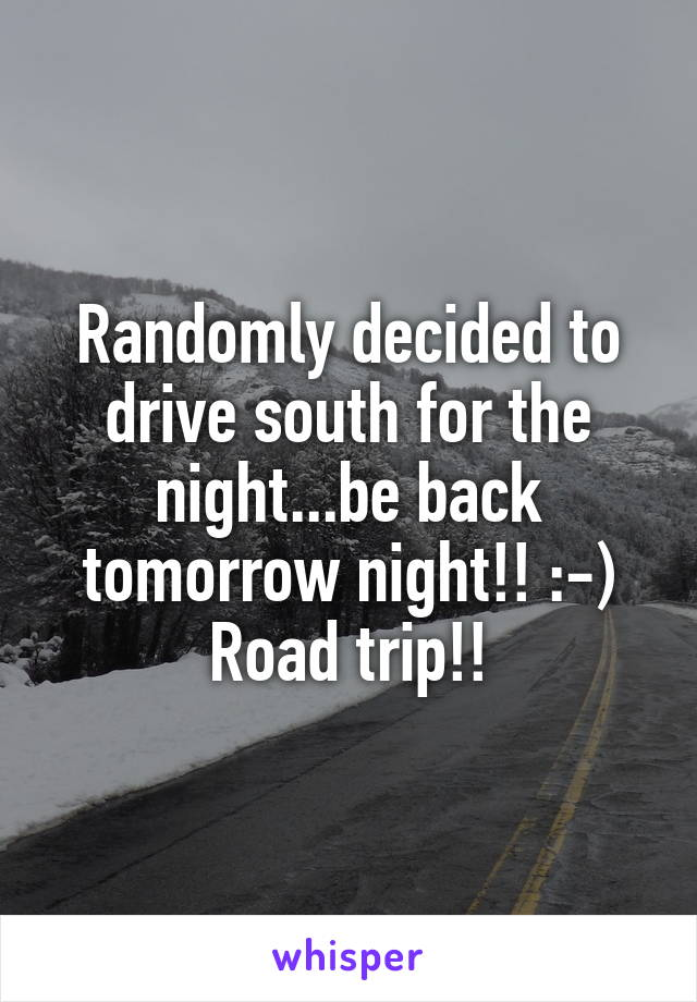 Randomly decided to drive south for the night...be back tomorrow night!! :-) Road trip!!