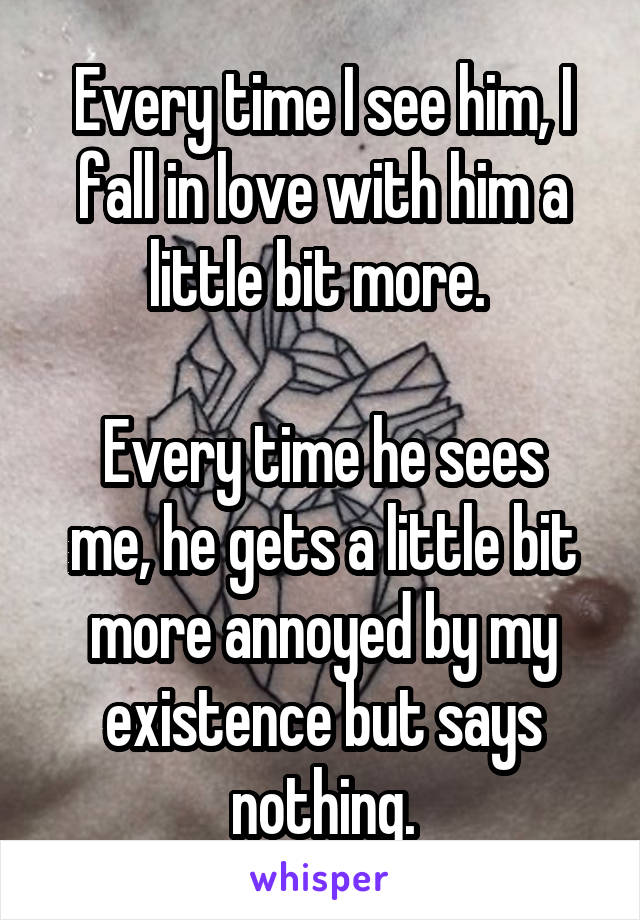 Every time I see him, I fall in love with him a little bit more.   Every time he sees me, he gets a little bit more annoyed by my existence but says nothing.
