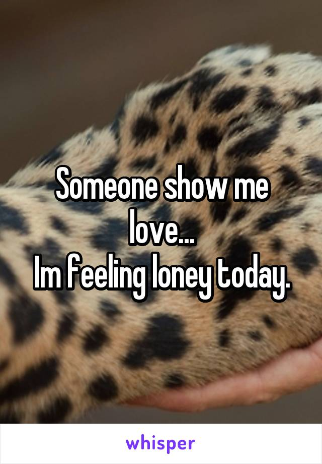 Someone show me love... Im feeling loney today.