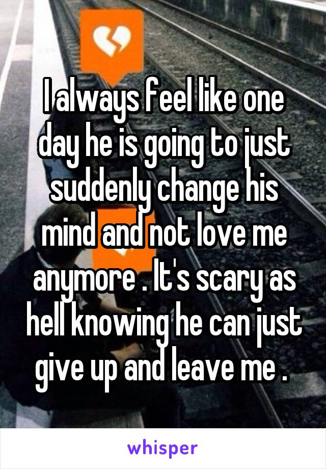 I always feel like one day he is going to just suddenly change his mind and not love me anymore . It's scary as hell knowing he can just give up and leave me .