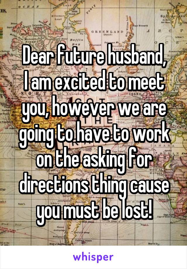 Dear future husband, I am excited to meet you, however we are going to have to work on the asking for directions thing cause you must be lost!