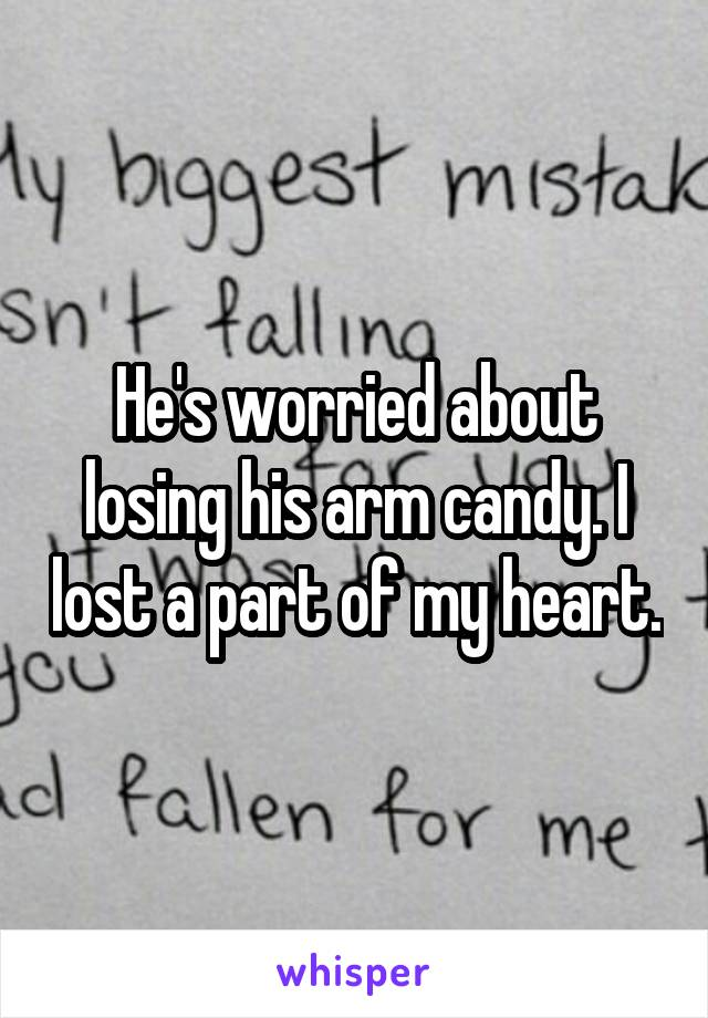 He's worried about losing his arm candy. I lost a part of my heart.