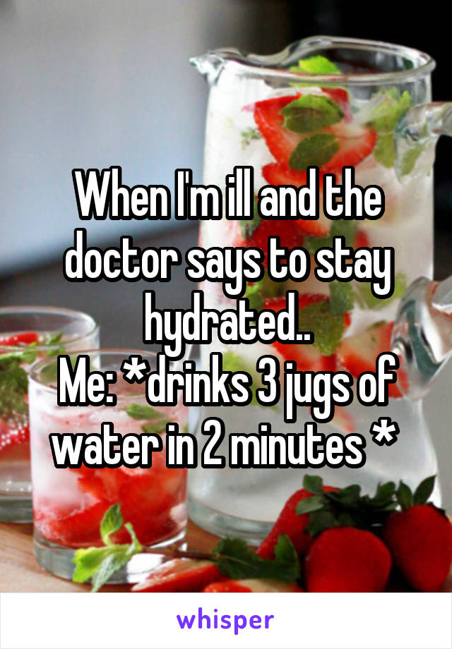 When I'm ill and the doctor says to stay hydrated.. Me: *drinks 3 jugs of water in 2 minutes *