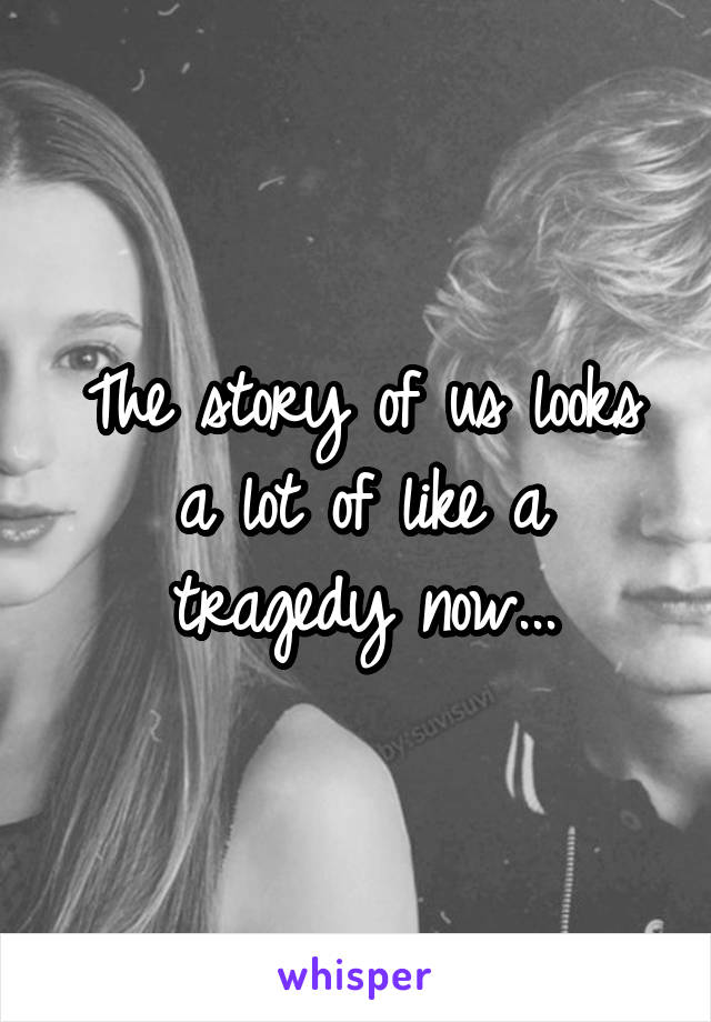 The story of us looks a lot of like a tragedy now...