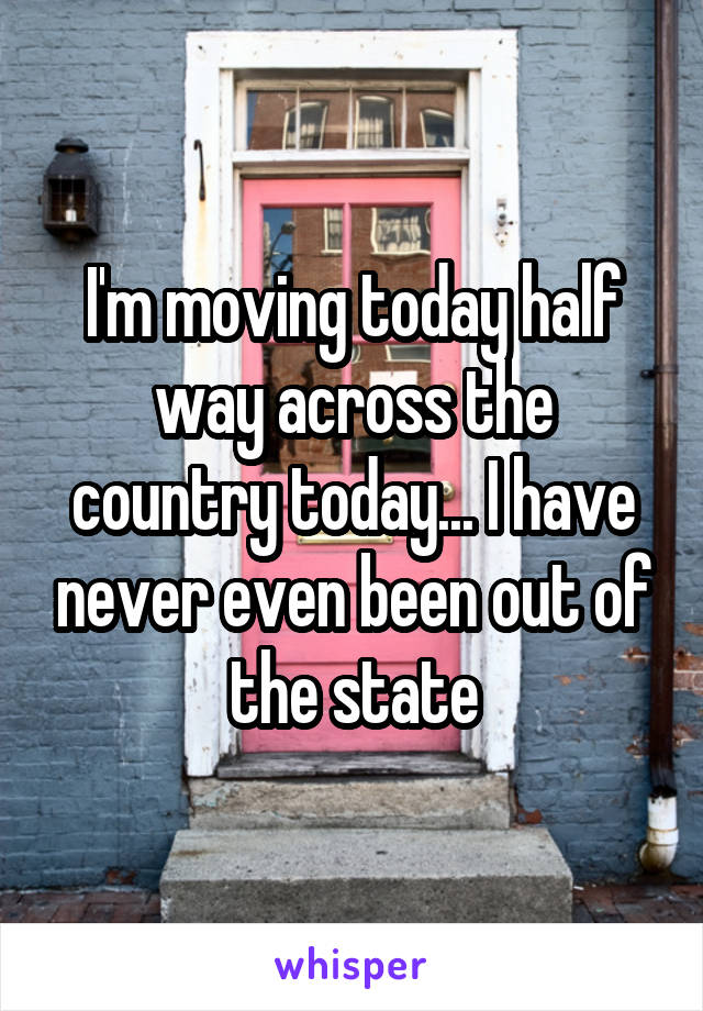 I'm moving today half way across the country today... I have never even been out of the state