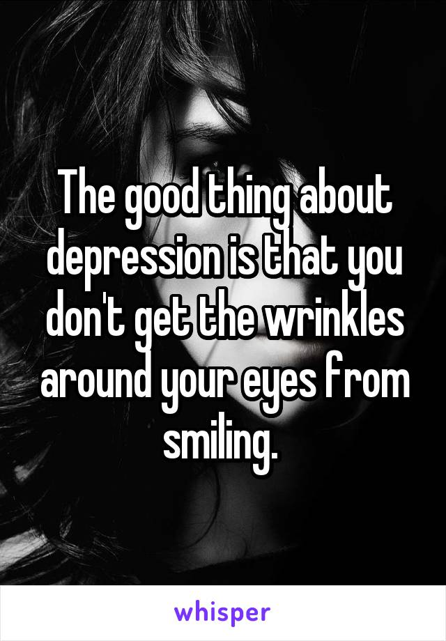 The good thing about depression is that you don't get the wrinkles around your eyes from smiling.