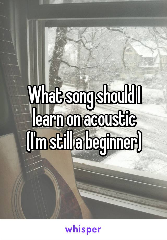 What song should I learn on acoustic (I'm still a beginner)