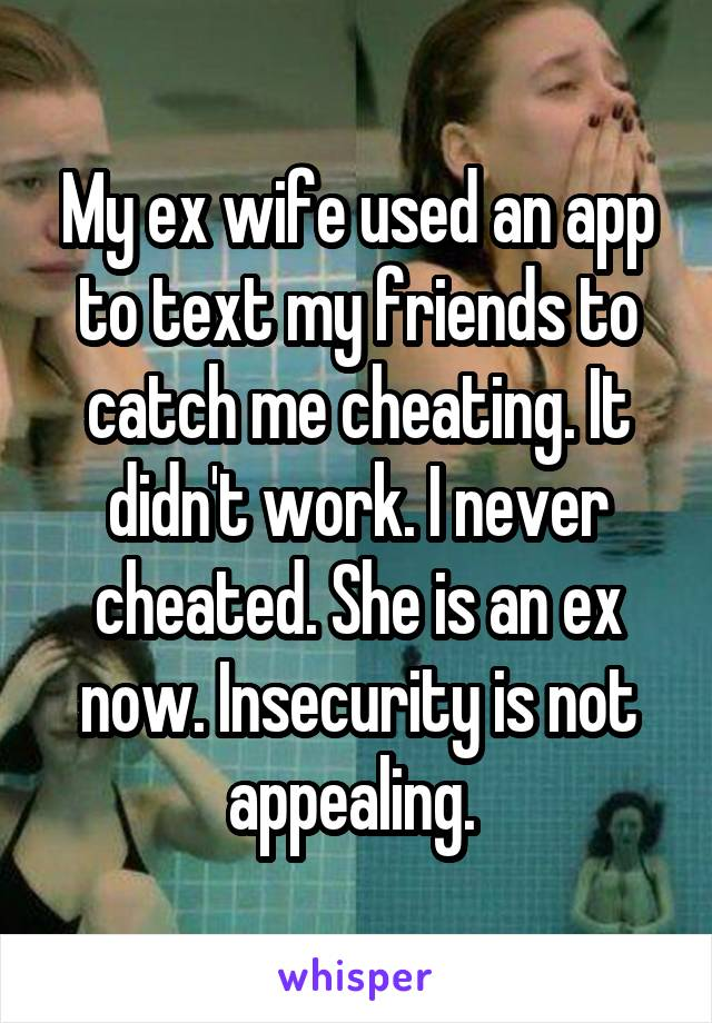 My ex wife used an app to text my friends to catch me cheating. It didn't work. I never cheated. She is an ex now. Insecurity is not appealing.