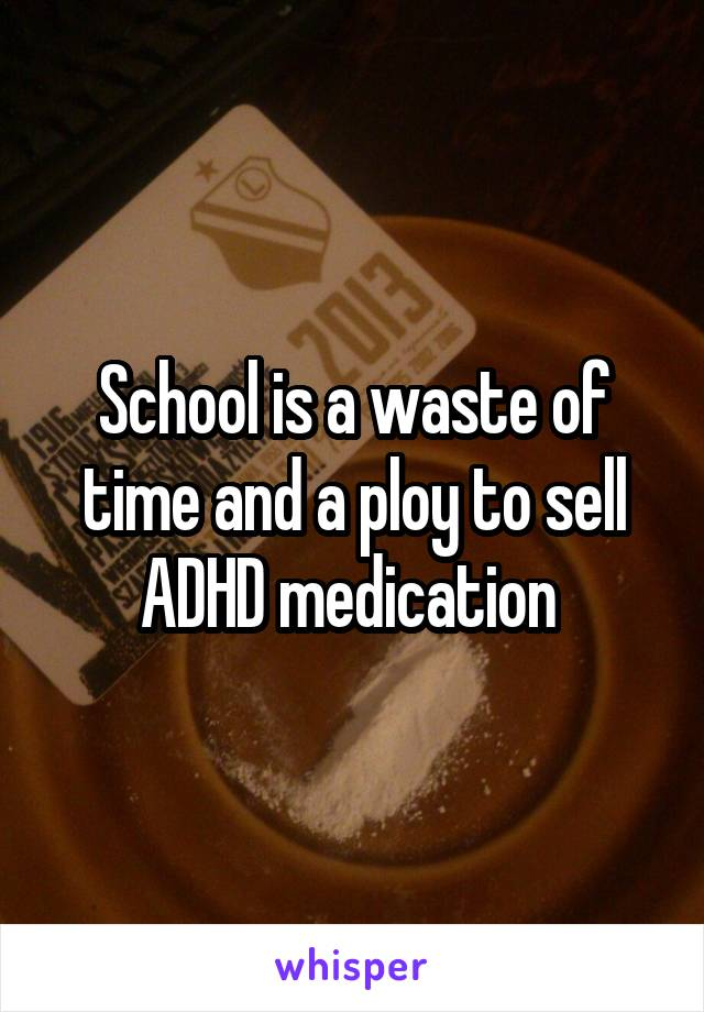 School is a waste of time and a ploy to sell ADHD medication