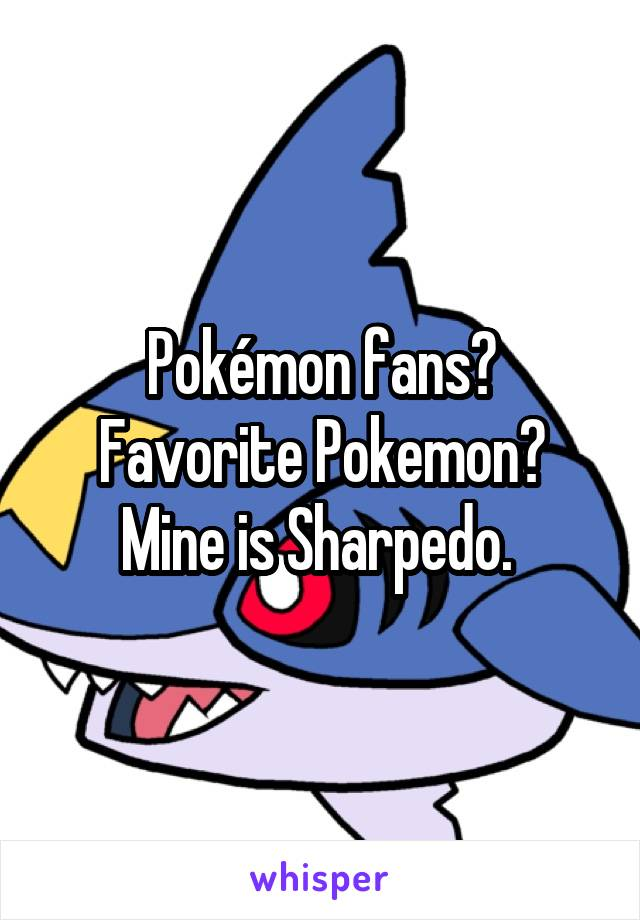 Pokémon fans? Favorite Pokemon? Mine is Sharpedo.