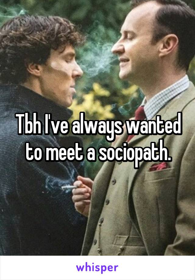 Tbh I've always wanted to meet a sociopath.