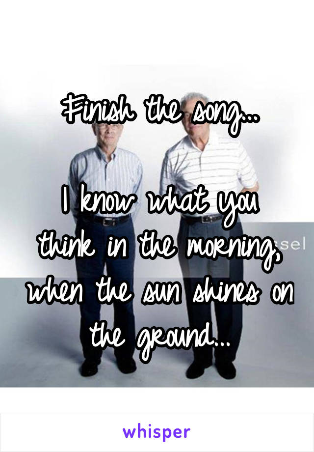 Finish the song...  I know what you think in the morning, when the sun shines on the ground...