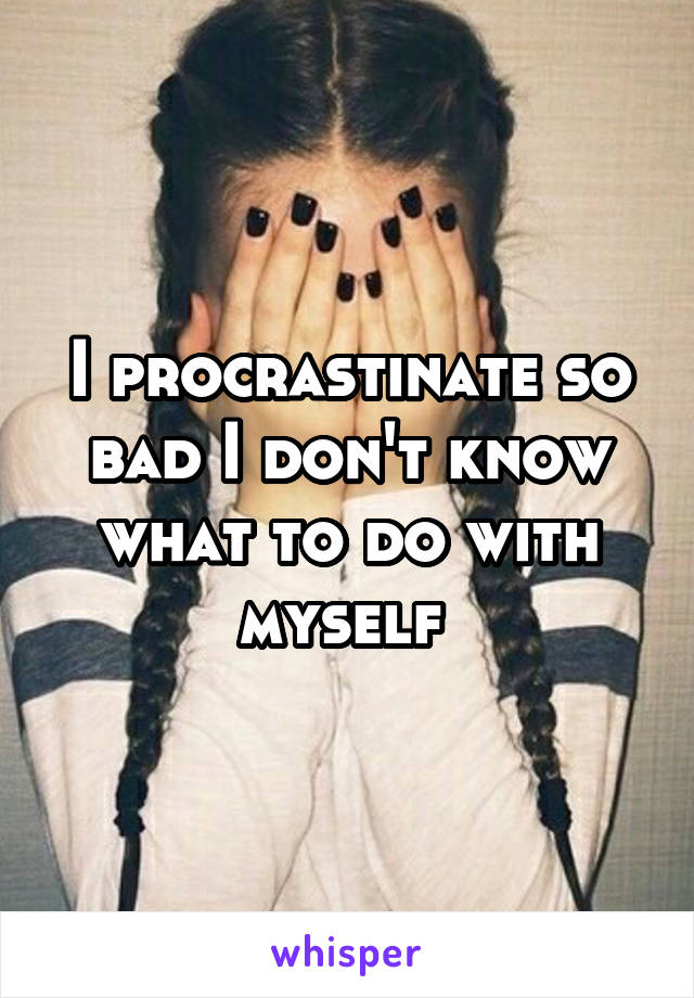 I procrastinate so bad I don't know what to do with myself