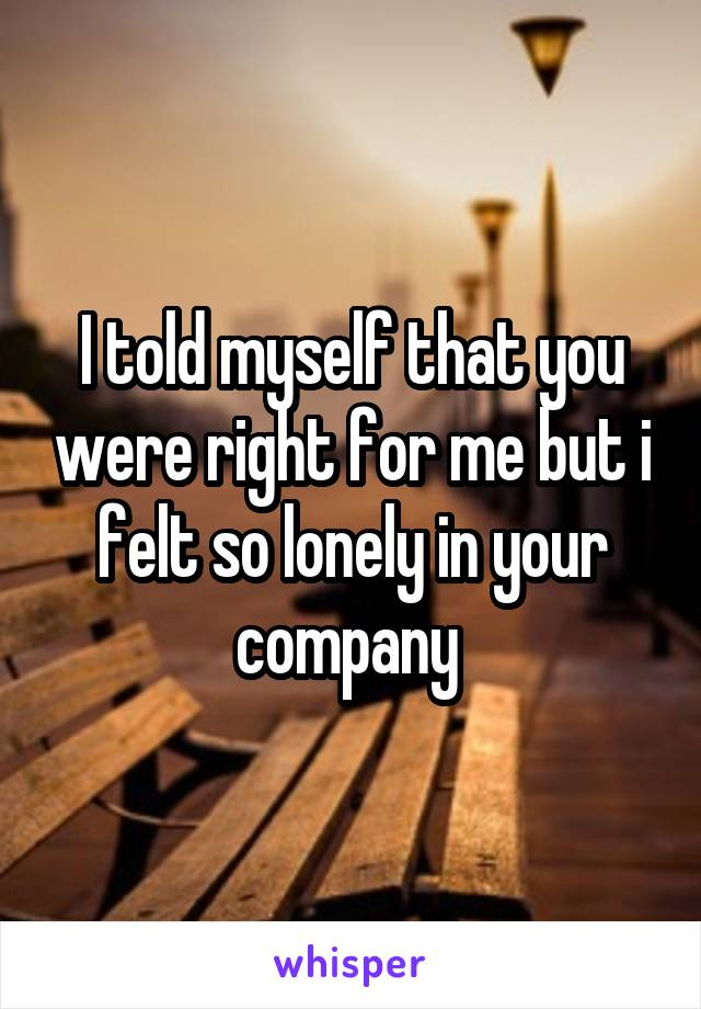 I told myself that you were right for me but i felt so lonely in your company