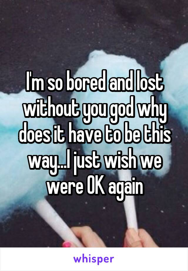 I'm so bored and lost without you god why does it have to be this way...I just wish we were OK again