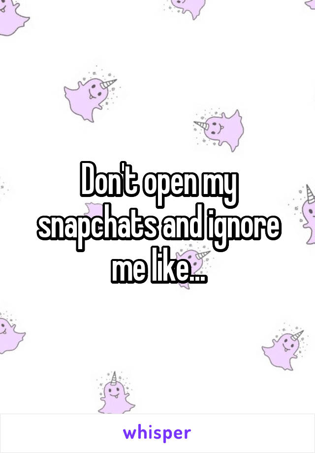 Don't open my snapchats and ignore me like...