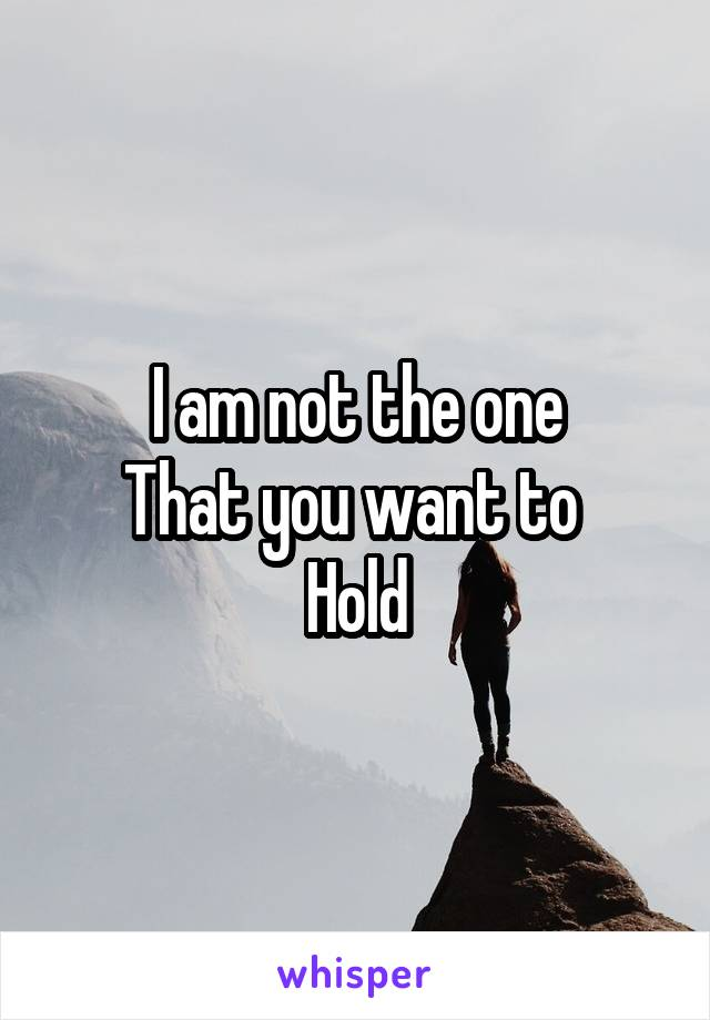 I am not the one That you want to  Hold