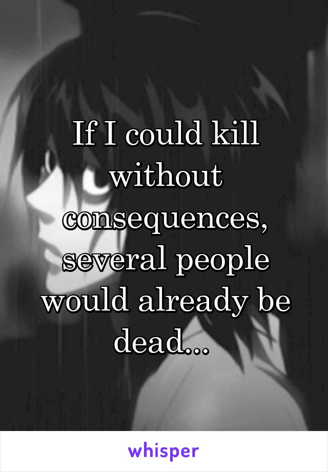 If I could kill without consequences, several people would already be dead...