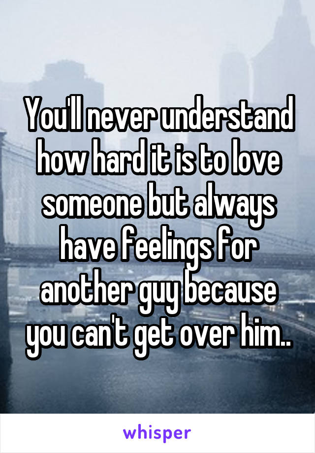 You'll never understand how hard it is to love someone but always have feelings for another guy because you can't get over him..