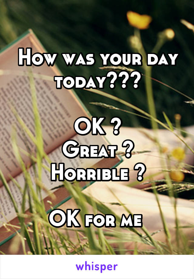 How was your day today???  OK ? Great ? Horrible ?  OK for me