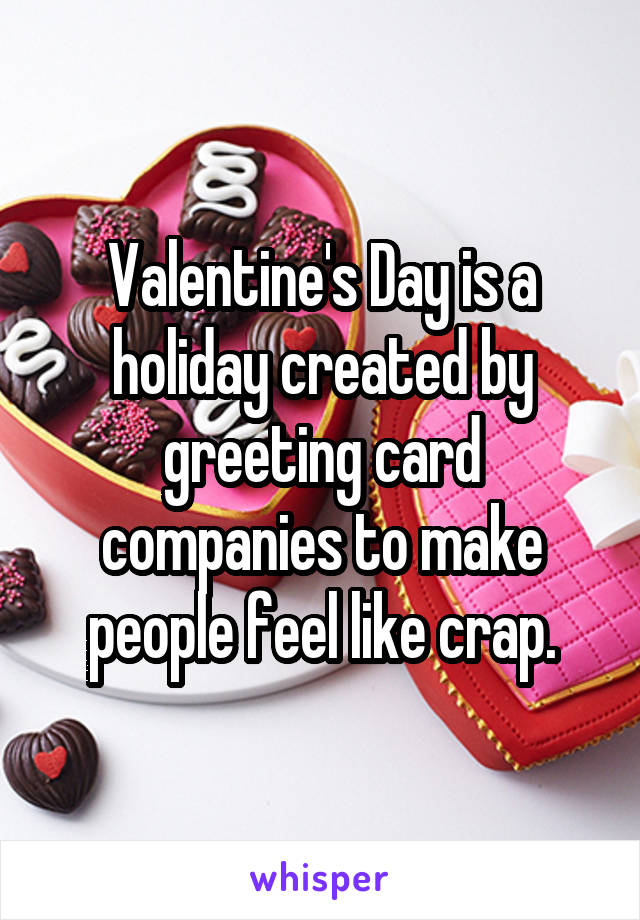Valentine's Day is a holiday created by greeting card companies to make people feel like crap.
