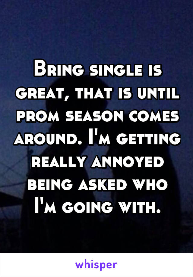 Bring single is great, that is until prom season comes around. I'm getting really annoyed being asked who I'm going with.
