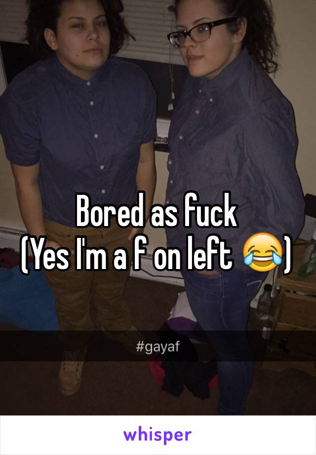 Bored as fuck  (Yes I'm a f on left 😂)