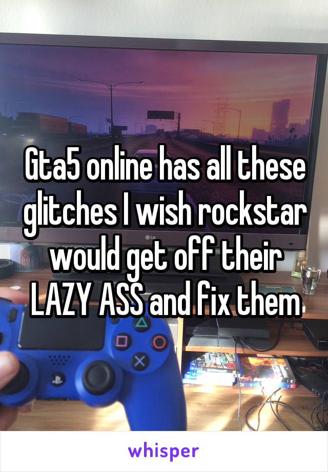 Gta5 online has all these glitches I wish rockstar would get off their LAZY ASS and fix them