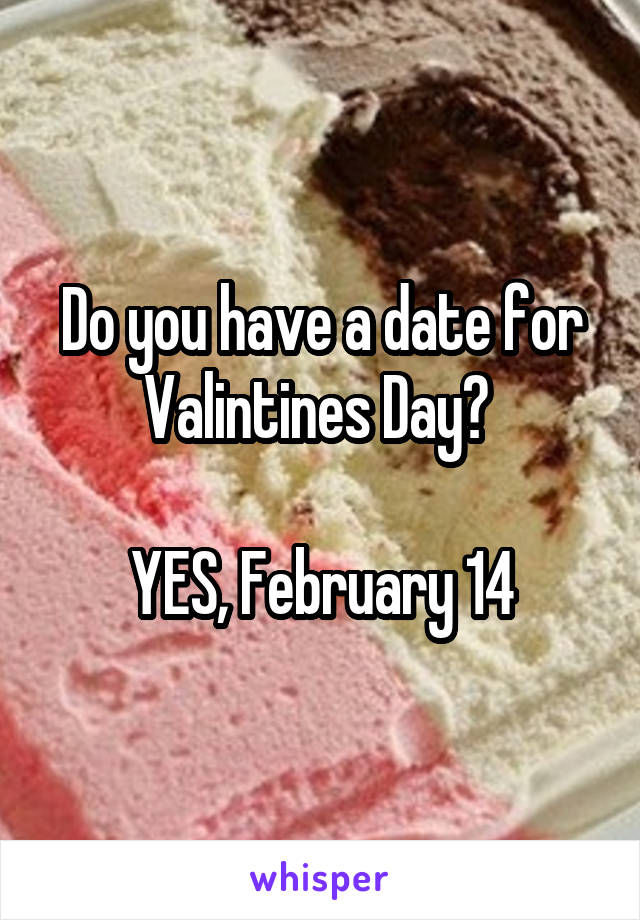 Do you have a date for Valintines Day?   YES, February 14
