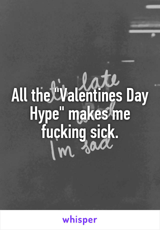 "All the ""Valentines Day Hype"" makes me fucking sick."