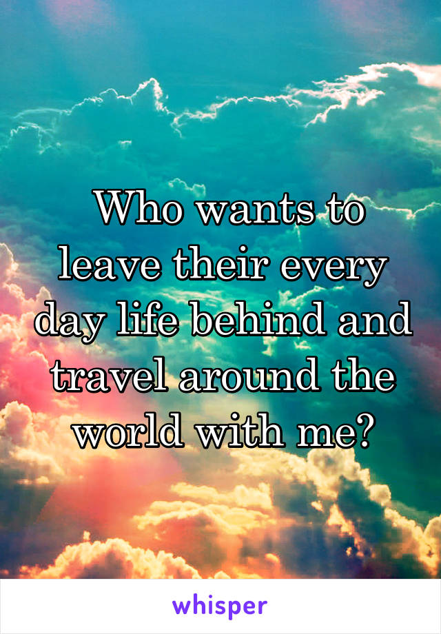 Who wants to leave their every day life behind and travel around the world with me?