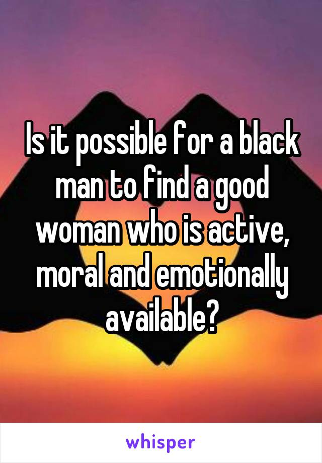 Is it possible for a black man to find a good woman who is active, moral and emotionally available?
