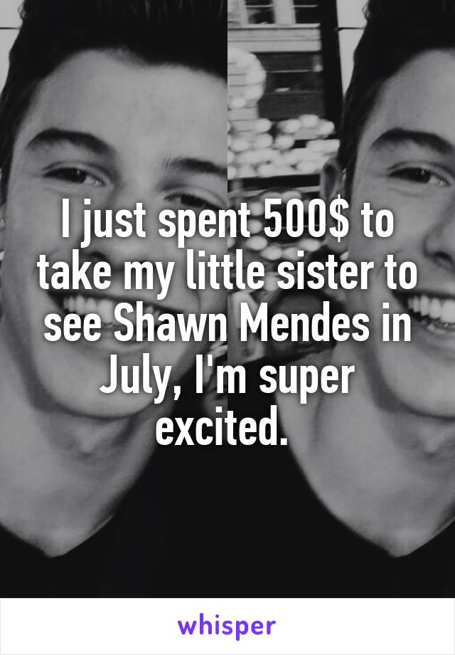 I just spent 500$ to take my little sister to see Shawn Mendes in July, I'm super excited.