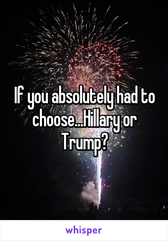 If you absolutely had to choose...Hillary or Trump?