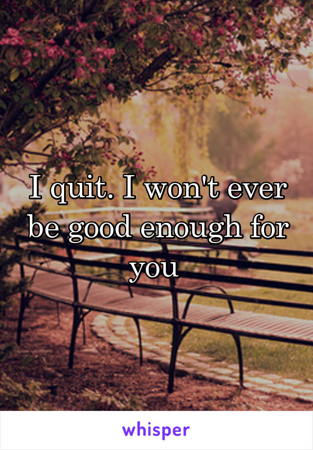 I quit. I won't ever be good enough for you