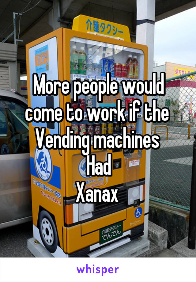 More people would come to work if the  Vending machines  Had Xanax