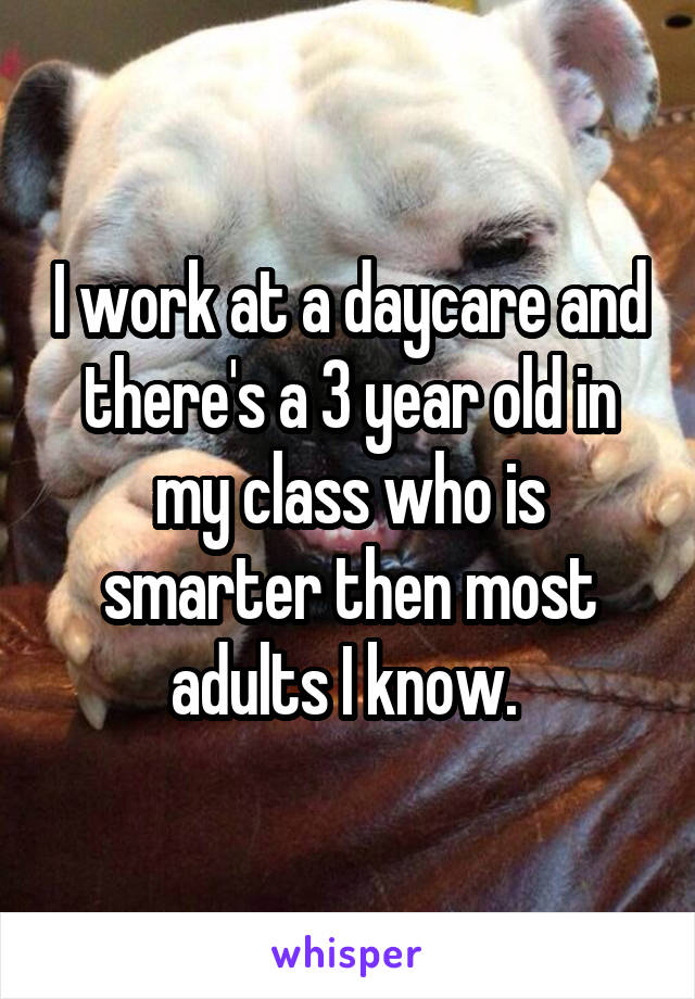 I work at a daycare and there's a 3 year old in my class who is smarter then most adults I know.