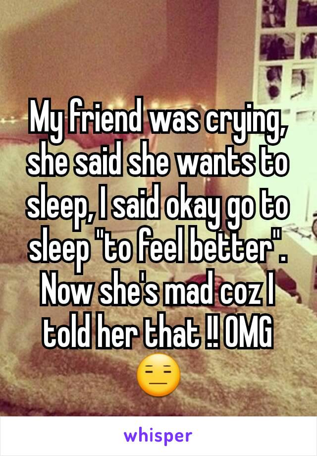 "My friend was crying, she said she wants to sleep, I said okay go to sleep ""to feel better"". Now she's mad coz I told her that !! OMG 😑"
