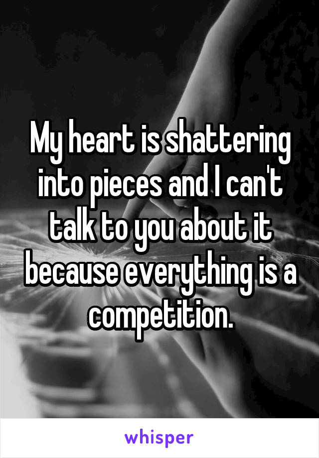 My heart is shattering into pieces and I can't talk to you about it because everything is a competition.