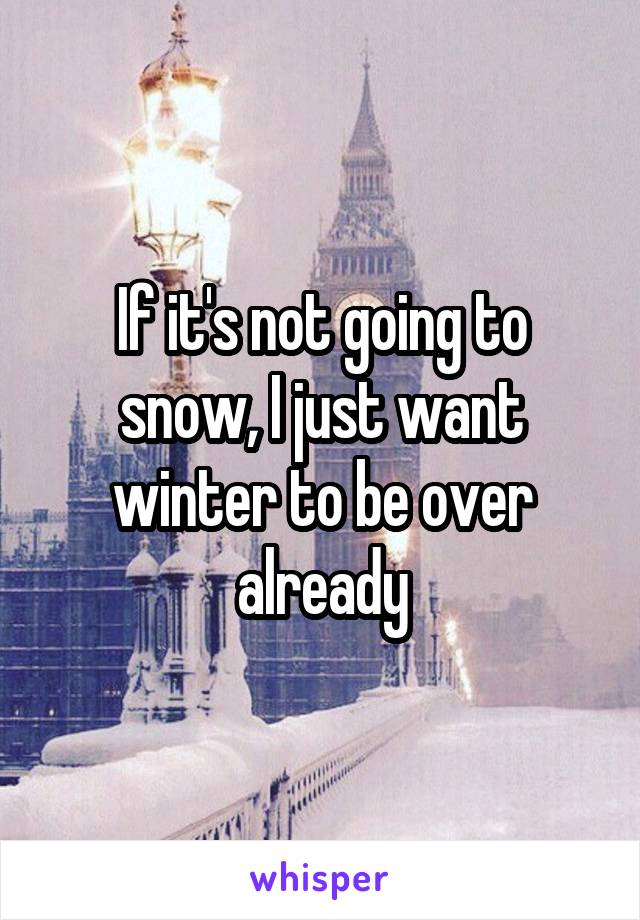 If it's not going to snow, I just want winter to be over already